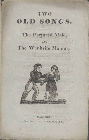 'Two Old Songs- The Perjured Maid, The Waukrife Mammy' - chapbook printed in Falkirk, c1840. From the G. Ross Roy Collection of Burnsiana and Scottish Literature, University of South Carolina.